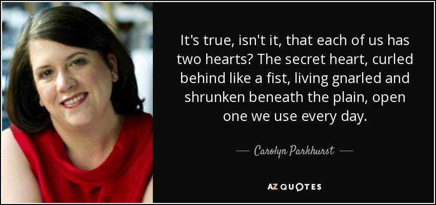 It's true, isn't it, that each of us has two hearts? The secret heart, curled behind like a fist, living gnarled and shrunken beneath the plain, open one we use every day. - Carolyn Parkhurst