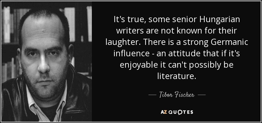 It's true, some senior Hungarian writers are not known for their laughter. There is a strong Germanic influence - an attitude that if it's enjoyable it can't possibly be literature. - Tibor Fischer