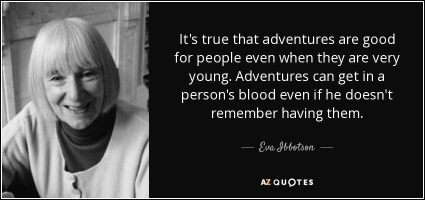 It's true that adventures are good for people even when they are very young. Adventures can get in a person's blood even if he doesn't remember having them. - Eva Ibbotson