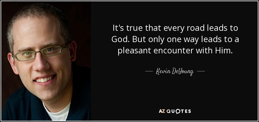 It's true that every road leads to God. But only one way leads to a pleasant encounter with Him. - Kevin DeYoung