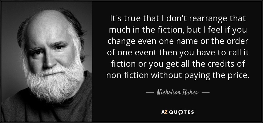 It's true that I don't rearrange that much in the fiction, but I feel if you change even one name or the order of one event then you have to call it fiction or you get all the credits of non-fiction without paying the price. - Nicholson Baker