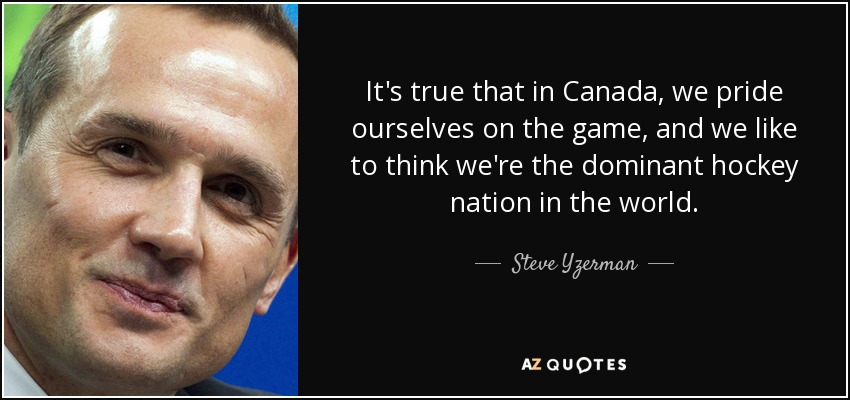 It's true that in Canada, we pride ourselves on the game, and we like to think we're the dominant hockey nation in the world. - Steve Yzerman
