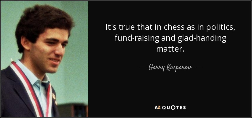 It's true that in chess as in politics, fund-raising and glad-handing matter. - Garry Kasparov