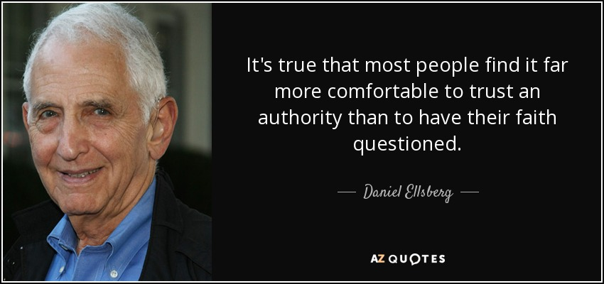 It's true that most people find it far more comfortable to trust an authority than to have their faith questioned. - Daniel Ellsberg