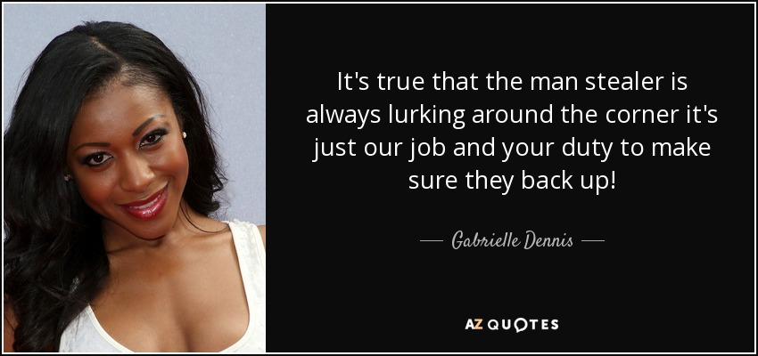 It's true that the man stealer is always lurking around the corner it's just our job and your duty to make sure they back up! - Gabrielle Dennis