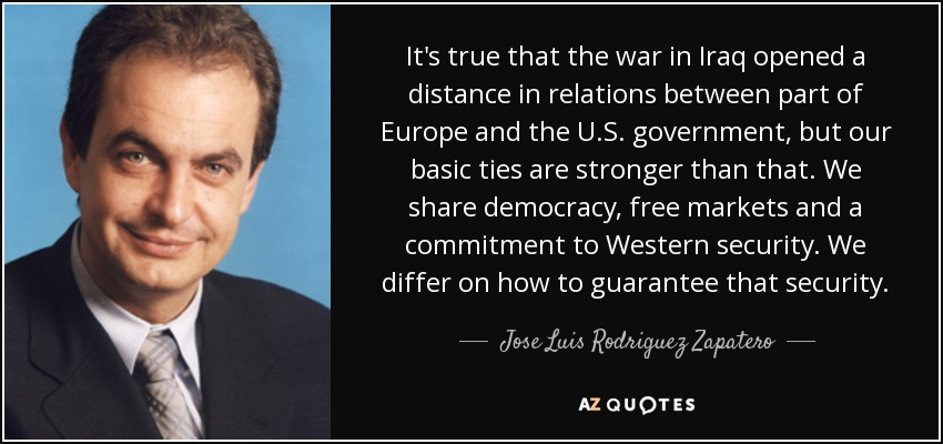 It's true that the war in Iraq opened a distance in relations between part of Europe and the U.S. government, but our basic ties are stronger than that. We share democracy, free markets and a commitment to Western security. We differ on how to guarantee that security. - Jose Luis Rodriguez Zapatero