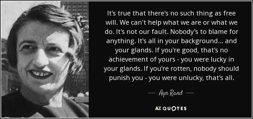 It's true that there's no such thing as free will. We can't help what we are or what we do. It's not our fault. Nobody's to blame for anything. It's all in your background ... and your glands. If you're good, that's no achievement of yours - you were lucky in your glands. If you're rotten, nobody should punish you - you were unlucky, that's all. - Ayn Rand