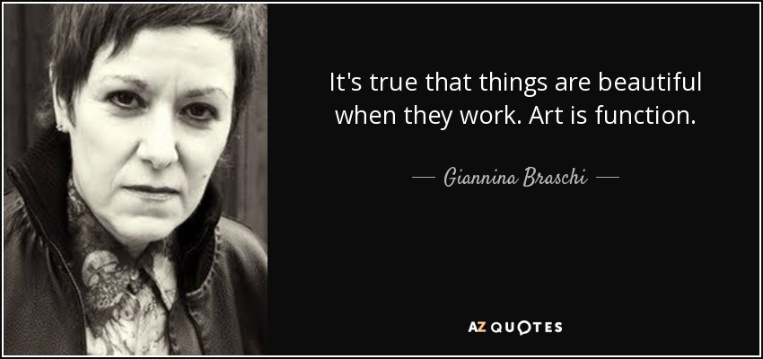 It's true that things are beautiful when they work. Art is function. - Giannina Braschi