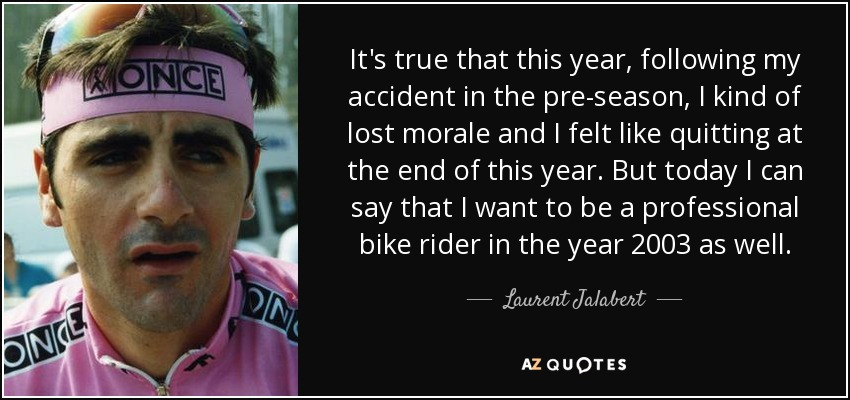 It's true that this year, following my accident in the pre-season, I kind of lost morale and I felt like quitting at the end of this year. But today I can say that I want to be a professional bike rider in the year 2003 as well. - Laurent Jalabert