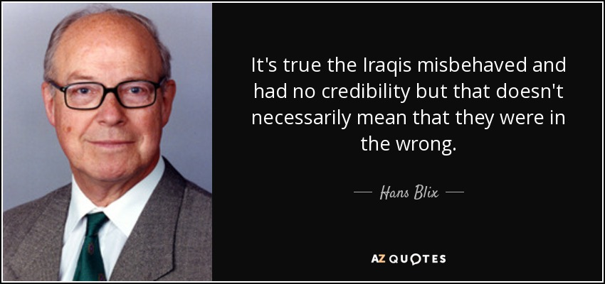 It's true the Iraqis misbehaved and had no credibility but that doesn't necessarily mean that they were in the wrong. - Hans Blix