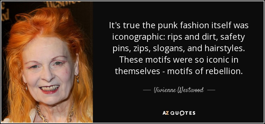 It's true the punk fashion itself was iconographic: rips and dirt, safety pins, zips, slogans, and hairstyles. These motifs were so iconic in themselves - motifs of rebellion. - Vivienne Westwood