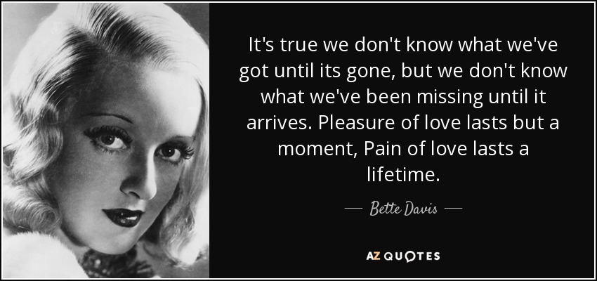 It's true we don't know what we've got until its gone, but we don't know what we've been missing until it arrives. Pleasure of love lasts but a moment, Pain of love lasts a lifetime. - Bette Davis