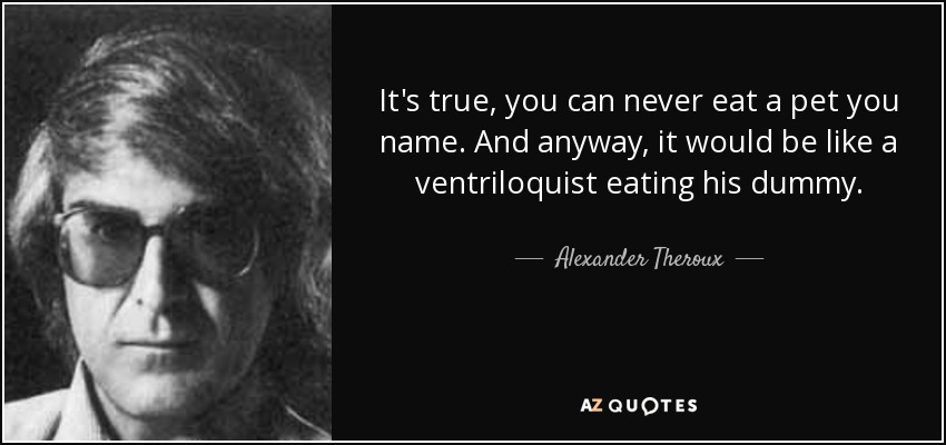 It's true, you can never eat a pet you name. And anyway, it would be like a ventriloquist eating his dummy. - Alexander Theroux