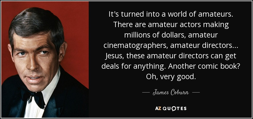 It's turned into a world of amateurs. There are amateur actors making millions of dollars, amateur cinematographers, amateur directors... Jesus, these amateur directors can get deals for anything. Another comic book? Oh, very good. - James Coburn