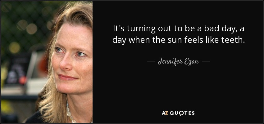 It's turning out to be a bad day, a day when the sun feels like teeth. - Jennifer Egan