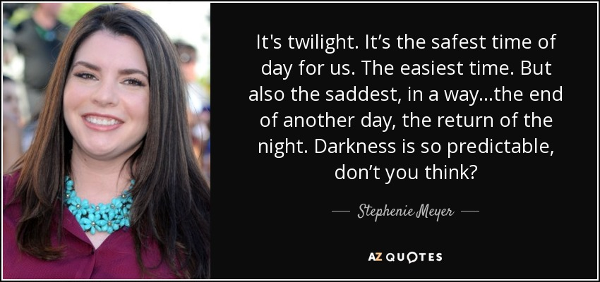 It's twilight. It's the safest time of day for us. The easiest time. But also the saddest, in a way...the end of another day, the return of the night. Darkness is so predictable, don't you think? - Stephenie Meyer