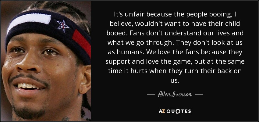 It's unfair because the people booing, I believe, wouldn't want to have their child booed. Fans don't understand our lives and what we go through. They don't look at us as humans. We love the fans because they support and love the game, but at the same time it hurts when they turn their back on us. - Allen Iverson
