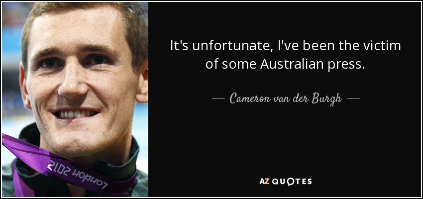 It's unfortunate, I've been the victim of some Australian press. - Cameron van der Burgh