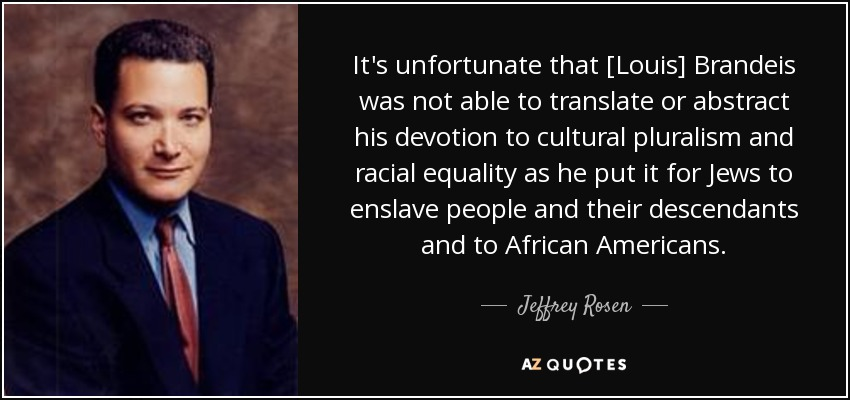 It's unfortunate that [Louis] Brandeis was not able to translate or abstract his devotion to cultural pluralism and racial equality as he put it for Jews to enslave people and their descendants and to African Americans. - Jeffrey Rosen