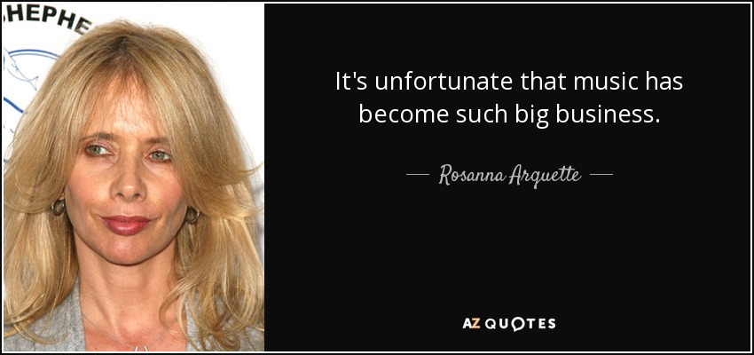 It's unfortunate that music has become such big business. - Rosanna Arquette