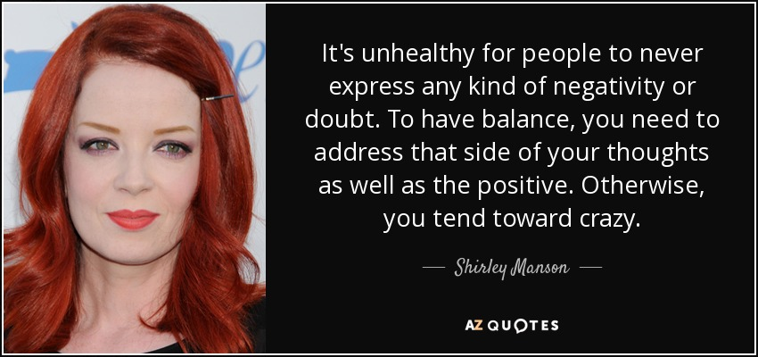 It's unhealthy for people to never express any kind of negativity or doubt. To have balance, you need to address that side of your thoughts as well as the positive. Otherwise, you tend toward crazy. - Shirley Manson