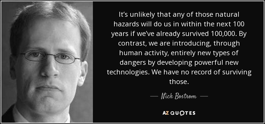 It's unlikely that any of those natural hazards will do us in within the next 100 years if we've already survived 100,000. By contrast, we are introducing, through human activity, entirely new types of dangers by developing powerful new technologies. We have no record of surviving those. - Nick Bostrom