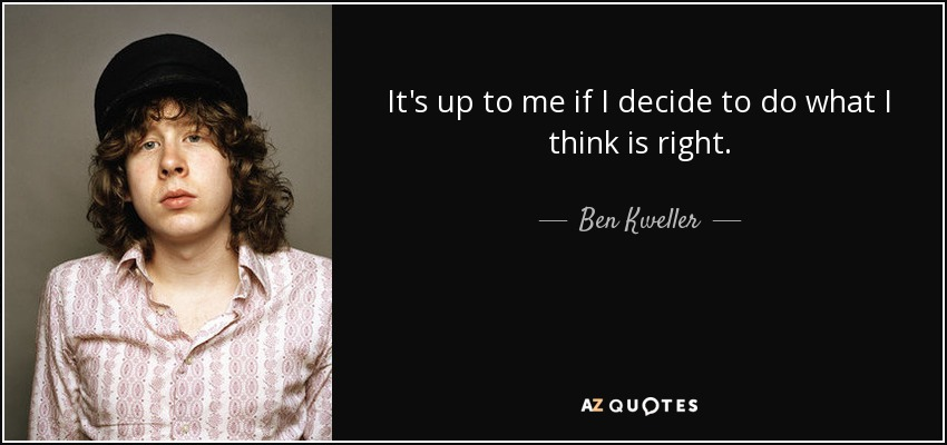 It's up to me if I decide to do what I think is right. - Ben Kweller