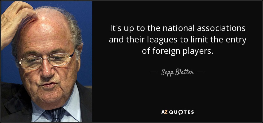 It's up to the national associations and their leagues to limit the entry of foreign players. - Sepp Blatter