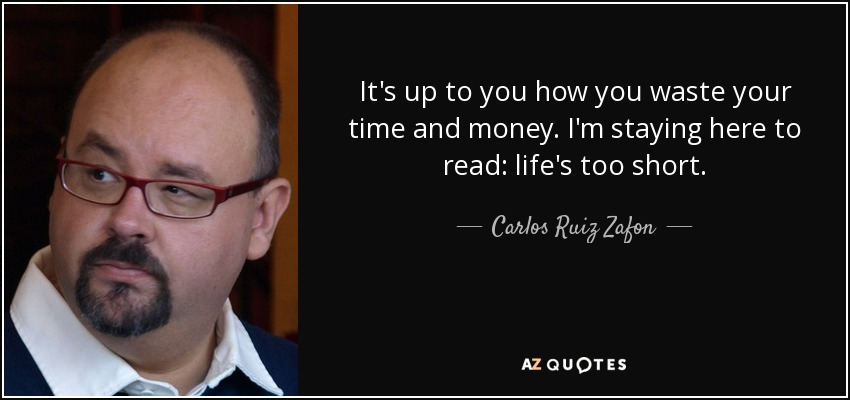 It's up to you how you waste your time and money. I'm staying here to read: life's too short. - Carlos Ruiz Zafon