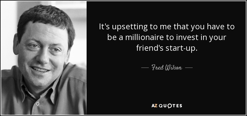 It's upsetting to me that you have to be a millionaire to invest in your friend's start-up. - Fred Wilson