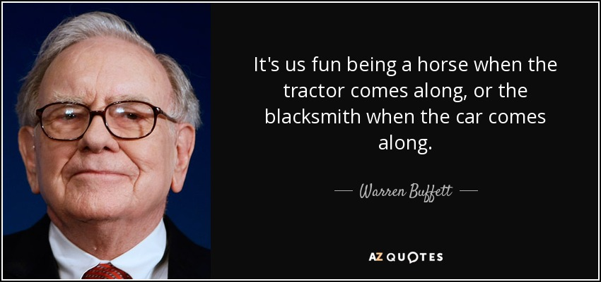 It's us fun being a horse when the tractor comes along, or the blacksmith when the car comes along. - Warren Buffett