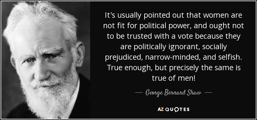 It's usually pointed out that women are not fit for political power, and ought not to be trusted with a vote because they are politically ignorant, socially prejudiced, narrow-minded, and selfish. True enough, but precisely the same is true of men! - George Bernard Shaw