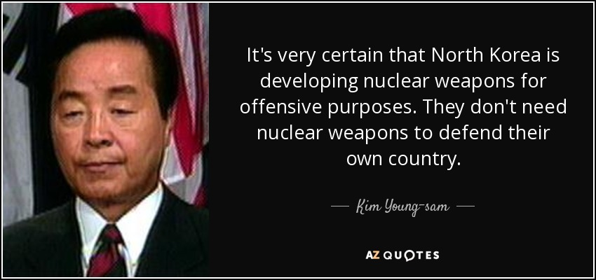 It's very certain that North Korea is developing nuclear weapons for offensive purposes. They don't need nuclear weapons to defend their own country. - Kim Young-sam