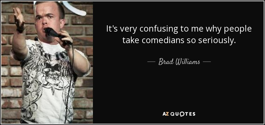 It's very confusing to me why people take comedians so seriously. - Brad Williams
