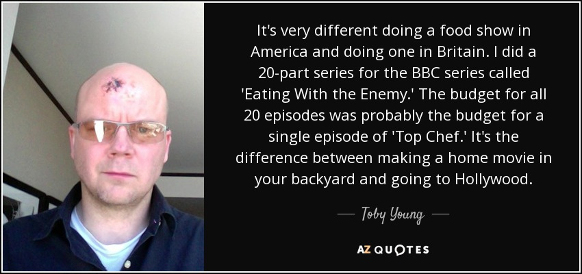 It's very different doing a food show in America and doing one in Britain. I did a 20-part series for the BBC series called 'Eating With the Enemy.' The budget for all 20 episodes was probably the budget for a single episode of 'Top Chef.' It's the difference between making a home movie in your backyard and going to Hollywood. - Toby Young