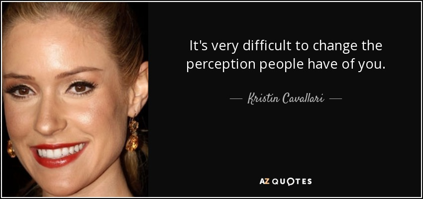 It's very difficult to change the perception people have of you. - Kristin Cavallari