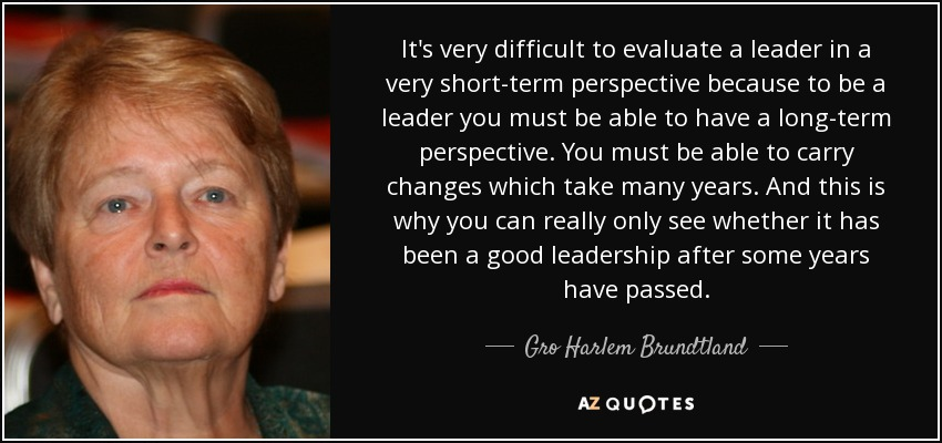 It's very difficult to evaluate a leader in a very short-term perspective because to be a leader you must be able to have a long-term perspective. You must be able to carry changes which take many years. And this is why you can really only see whether it has been a good leadership after some years have passed. - Gro Harlem Brundtland