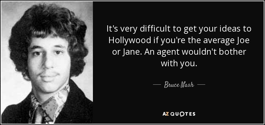 It's very difficult to get your ideas to Hollywood if you're the average Joe or Jane. An agent wouldn't bother with you. - Bruce Nash