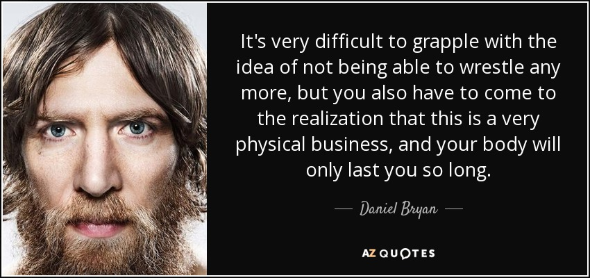 It's very difficult to grapple with the idea of not being able to wrestle any more, but you also have to come to the realization that this is a very physical business, and your body will only last you so long. - Daniel Bryan