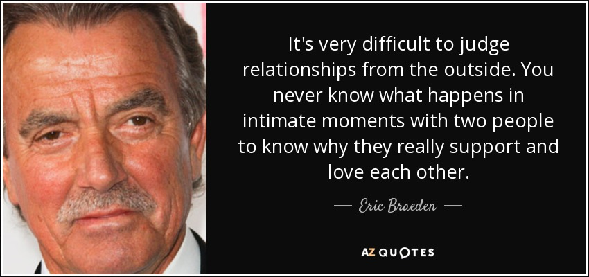 It's very difficult to judge relationships from the outside. You never know what happens in intimate moments with two people to know why they really support and love each other. - Eric Braeden