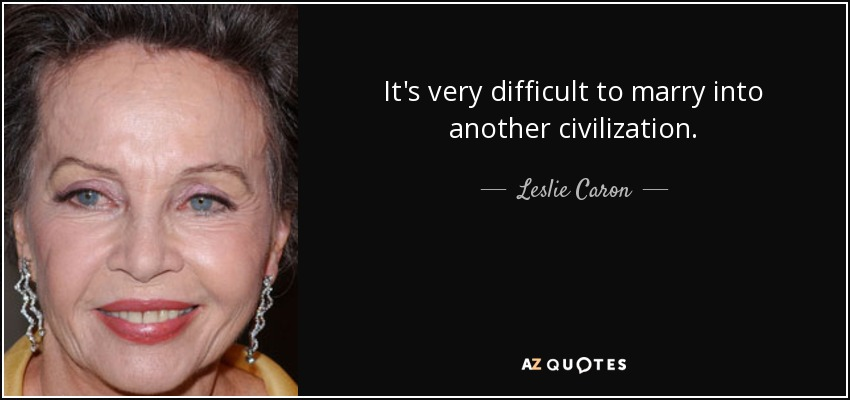 It's very difficult to marry into another civilization. - Leslie Caron