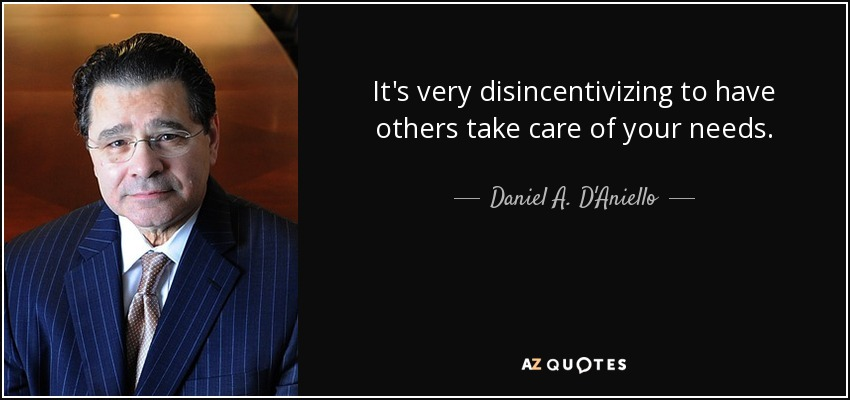 It's very disincentivizing to have others take care of your needs. - Daniel A. D'Aniello
