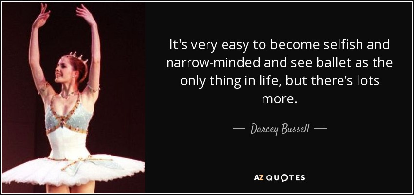 It's very easy to become selfish and narrow-minded and see ballet as the only thing in life, but there's lots more. - Darcey Bussell