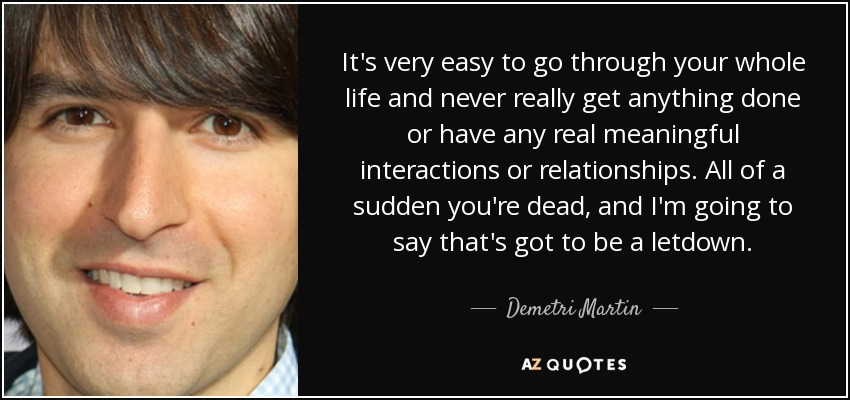 It's very easy to go through your whole life and never really get anything done or have any real meaningful interactions or relationships. All of a sudden you're dead, and I'm going to say that's got to be a letdown. - Demetri Martin