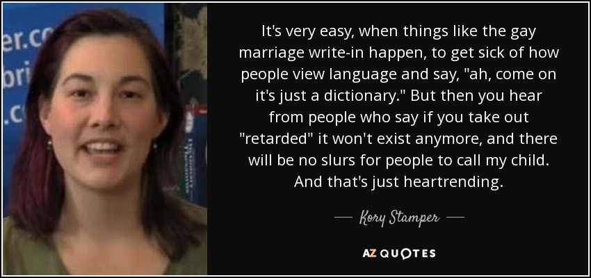It's very easy, when things like the gay marriage write-in happen, to get sick of how people view language and say,