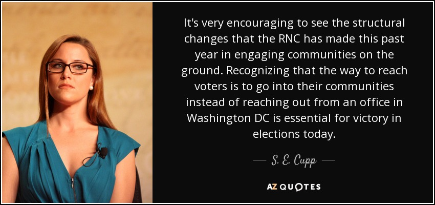 It's very encouraging to see the structural changes that the RNC has made this past year in engaging communities on the ground. Recognizing that the way to reach voters is to go into their communities instead of reaching out from an office in Washington DC is essential for victory in elections today. - S. E. Cupp