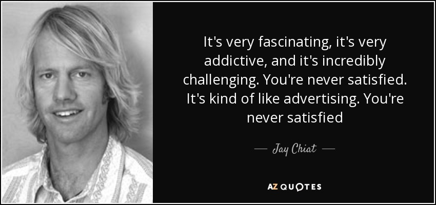 It's very fascinating, it's very addictive, and it's incredibly challenging. You're never satisfied. It's kind of like advertising. You're never satisfied - Jay Chiat