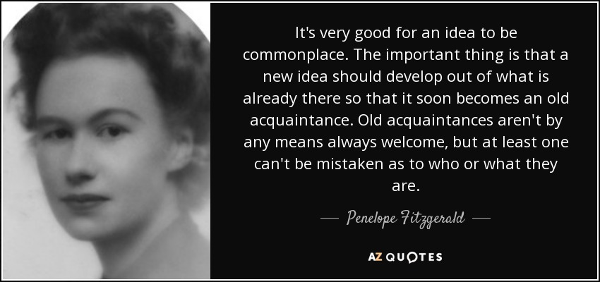 It's very good for an idea to be commonplace. The important thing is that a new idea should develop out of what is already there so that it soon becomes an old acquaintance. Old acquaintances aren't by any means always welcome, but at least one can't be mistaken as to who or what they are. - Penelope Fitzgerald