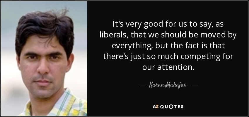 It's very good for us to say, as liberals, that we should be moved by everything, but the fact is that there's just so much competing for our attention. - Karan Mahajan