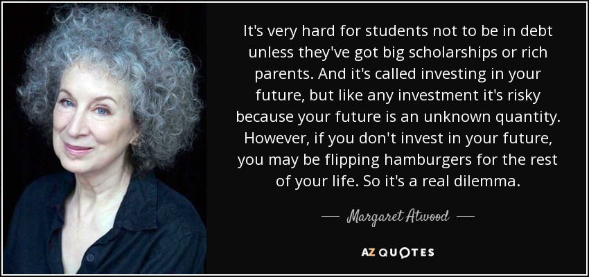 It's very hard for students not to be in debt unless they've got big scholarships or rich parents. And it's called investing in your future, but like any investment it's risky because your future is an unknown quantity. However, if you don't invest in your future, you may be flipping hamburgers for the rest of your life. So it's a real dilemma. - Margaret Atwood